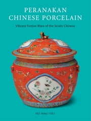 Peranakan Chinese Porcelain - Vibrant Festive Ware of the Straits Chinese ebook by Kee Ming-Yuet,Lim Hock Seng