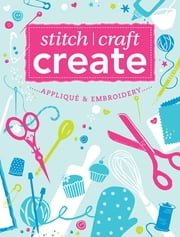 Stitch, Craft, Create: Applique & Embroidery - 15 quick & easy applique and embroidery projects ebook by Various