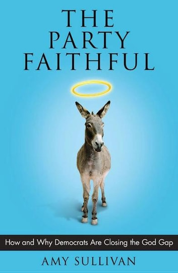 The Party Faithful - How and Why Democrats Are Closing the God Gap ebook by Amy Sullivan