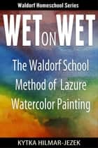 Wet on Wet: The Waldorf School Method of Painting and Color ebook by Waldorf Homeschoolers