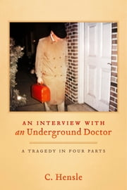 An Interview with an Underground Doctor - A Tragedy in Four Parts ebook by C. Hensle