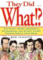 They Did What!? - The Funny, Weird, Wonderful, Outrageous, and Stupid Things Famous People Have Done ebook by Bob Fenster
