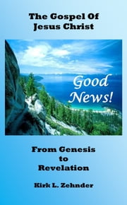 """Good News!"" The Gospel of Jesus Christ...From Genesis to Revelation ebook by Kirk L. Zehnder"