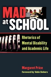 Mad at School: Rhetorics of Mental Disability and Academic Life ebook by Price, Margaret