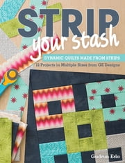 Strip Your Stash - Dynamic Quilts Made from Strips - 12 Projects in Multiple Sizes from GE Designs ebook by Gudrun Erla
