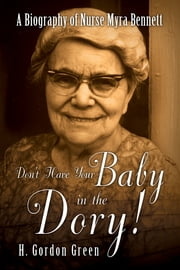 Don't Have Your Baby in the Dory!: A Biography of Nurse Myra Bennett - A Biography of Nurse Myra Bennett ebook by H. Gordon Green