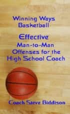 Effective Man To Man Offenses for the High School Coach ebook by Steve Biddison