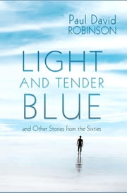 Light And Tender Blue and Other Stories from the Sixties ebook by Paul David Robinson