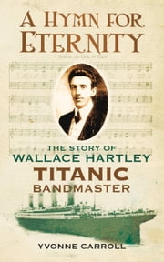 Hymn for Eternity - The Story of Wallace Hartley, Titanic Bandmaster ebook by Yvonne Carroll