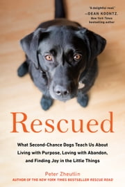 Rescued - What Second-Chance Dogs Teach Us About Living with Purpose, Loving with Abandon, and Finding Joy in the Little Things ebook by Peter Zheutlin