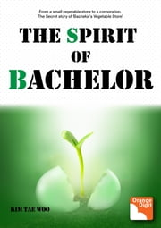 The Spirit of Bachelor - From a Small Vegetable Store to a Corporation. The Secret Story of 'Bachelor's Vegetable Store' ebook by Tae Woo Kim,Louis Byun