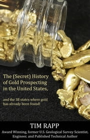 The (Secret) History of Gold Prospecting in the United States, and the 38 States Where Gold Has Already Been Found! ebook by Tim Rapp