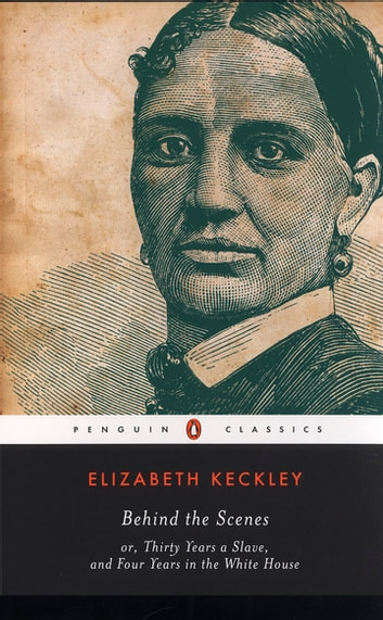 Behind the Scenes - or, Thirty Years a Slave, and Four Years in the White House ebook by Elizabeth Keckley