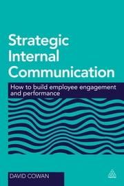 Strategic Internal Communication - How to Build Employee Engagement and Performance ebook by David Cowan