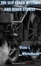 The Slip Coach Mystery and Other Stories ebook by Victor L. Whitechurch