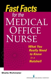 Fast Facts for the Medical Office Nurse - What You Really Need to Know in a Nutshell ebook by Sheila Richmeier, MS, RN, FACMPE