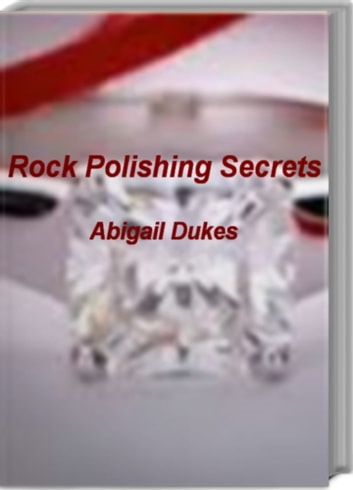 Rock Polishing Secrets - The Ultimate Guide To Rock Polishing, Rock Polishing Kit, Rock Polishing Grit, Rock Polishing Supplies ebook by Abigail Dukes