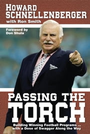 Passing The Torch - Building Winning Football Programs… with a Dose of Swagger Along the Way ebook by Howard Schnellenberger,Ron Smith