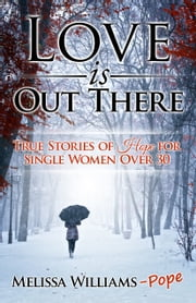 Love is Out There: True Stories of Hope for Single Women Over 30 ebook by Melissa Williams Pope