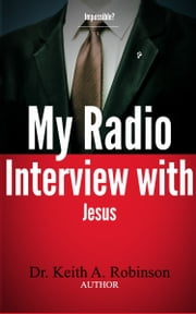 My Radio Interview with Jesus ebook by Dr. Keith A. Robinson