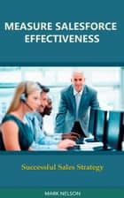Measure Salesforce Effectiveness: Successful Sales Strategy ebook by Mark Nelson