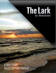 The Lark - A True Story Based on Pure Fantasy ebook by J. Wesley Brown