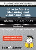 How to Start a Measuring and Dispensing Pump Manufacturing Business ebook by Dagny Schmitt