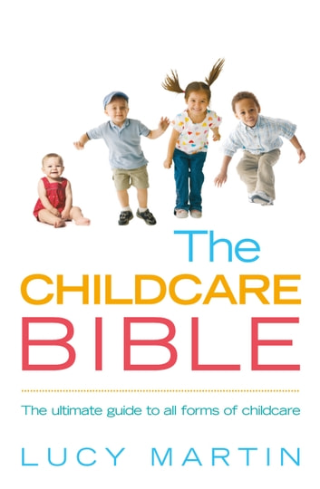 The Childcare Bible - The ultimate guide to all forms of childcare: nannies, maternity nurses, au pairs, nurseries, childminders, relatives and babysitters ebook by Lucy Martin
