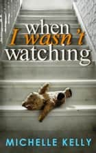 When I Wasn't Watching ebook by Michelle Kelly