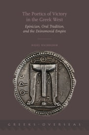 The Poetics of Victory in the Greek West: Epinician, Oral Tradition, and the Deinomenid Empire ebook by Nigel Nicholson