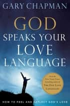 God Speaks Your Love Language - How to Feel and Reflect God's Love ebook by Gary D. Chapman