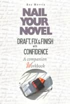 Nail Your Novel: Draft, Fix & Finish With Confidence. A companion workbook eBook by Roz Morris