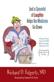 Just a Spoonful of Laughter Helps the Medicine Go Down - A series of short stories that will make you laugh, maybe even cry, and hopefully make me a lot of money. ebook by Richard D. Edgerly, MD