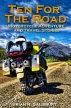 Ten For The Road -- Motorcycle, Travel and Adventure Stories - Ten For The Road, #1 ebook by Brian R. Salisbury