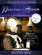 The Practice of Honor: Putting Into Daily Life the Culture of Honor ebook by Danny Silk,Bill Johnson