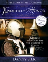 The Practice of Honor: Putting Into Daily Life the Culture of Honor ebook by Danny Silk