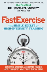 FastExercise - The Simple Secret of High-Intensity Training ebook by Michael Mosley,Peta Bee