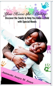 YOU HAVE THE ABILITY - Discover the Seeds to Help You Raise a Child with Special Needs ebook by Antonette-Anaya M Jones,Victoria P Jones