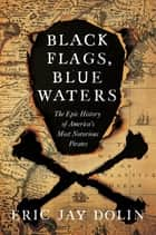 Black Flags, Blue Waters: The Epic History of America's Most Notorious Pirates ebook by Eric Jay Dolin