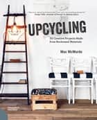 Upcycling - 20 Creative Projects Made from Reclaimed Materials ebook by Max McMurdo, Simon Brown