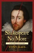 Shakespeare No More - A Jacobean Mystery ebook by Tony Hays