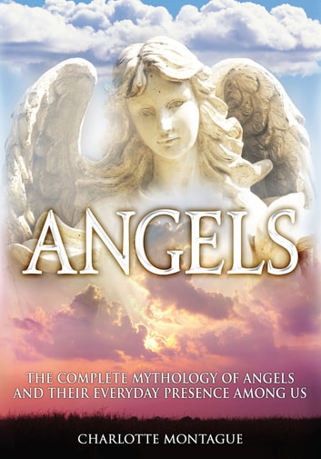 Angels - The mythology of angels and their everyday presence among us ebook by Charlotte Montague