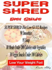 SUPER SHRED Diet Guide - Low Gi 112 Recipes: 89 Smoothies: 95 Soup: 80 Meals Under 200 Calories with Vegetables: 30 Veggie Snacks Under 100 Calories: Lose Your Weight Fast ebook by Shana Norris