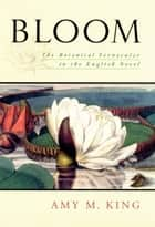 Bloom - The Botanical Vernacular in the English Novel ebook by Amy King