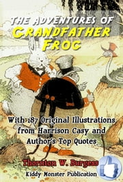 The Adventures of Grandfather Frog - With 187 Original Illustrations from Harrison Cady and Top Quotes ebook by Thornton W. Burgess