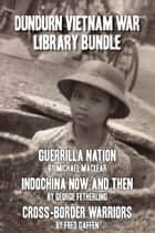 Dundurn Vietnam War Library Bundle - Guerrilla Nation / Indochina Now and Then / Cross-Border Warriors ebook by Michael Maclear, George Fetherling, Fred Gaffen