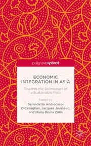 Economic Integration in Asia - Towards the Delineation of a Sustainable Path ebook by Professor Bernadette Andreosso-O'Callaghan,Jacques Jaussaud,Bruna Maria Zolin