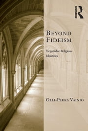 Beyond Fideism - Negotiable Religious Identities ebook by Olli-Pekka Vainio