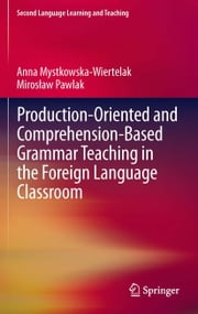 Production-oriented and Comprehension-based Grammar Teaching in the Foreign Language Classroom ebook by Anna Mystkowska-Wiertelak,Mirosław Pawlak