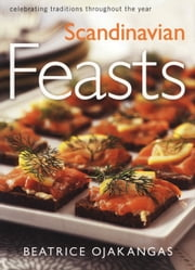 Scandinavian Feasts - Celebrating Traditions throughout the Year ebook by Beatrice Ojakangas